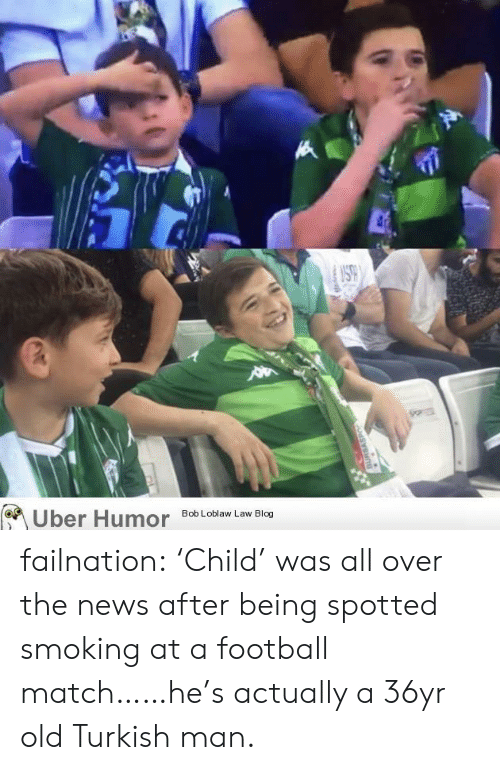 Football, News, and Smoking: Uber Humor failnation:  'Child' was all over the news after being spotted smoking at a football match……he's actually a 36yr old Turkish man.