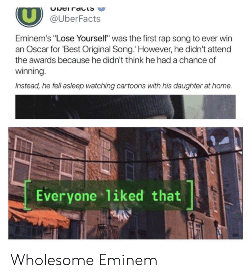 """Eminem, Lose Yourself, and Rap: @UberFacts  Eminem's """"Lose Yourself"""" was the first rap song to ever win  an Oscar for Best Original Song. However, he didn't attend  the awards because he didn't think he had a chance of  winning  Instead, he fell asleep watching cartoons with his daughter at home.  Everyone liked that Wholesome Eminem"""