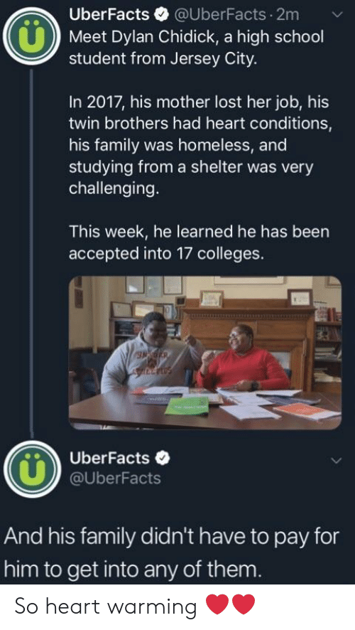 In 2017: UberFacts @UberFacts.2m  Meet Dylan Chidick, a high school  student from Jersey City.  In 2017, his mother lost her job, his  twin brothers had heart conditions,  his family was homeless, and  studying from a shelter was very  challenging.  This week, he learned he has been  accepted into 17 colleges.  UberFacts .  @UberFacts  And his family didn't have to pay for  him to get into any of them. So heart warming ❤️❤️