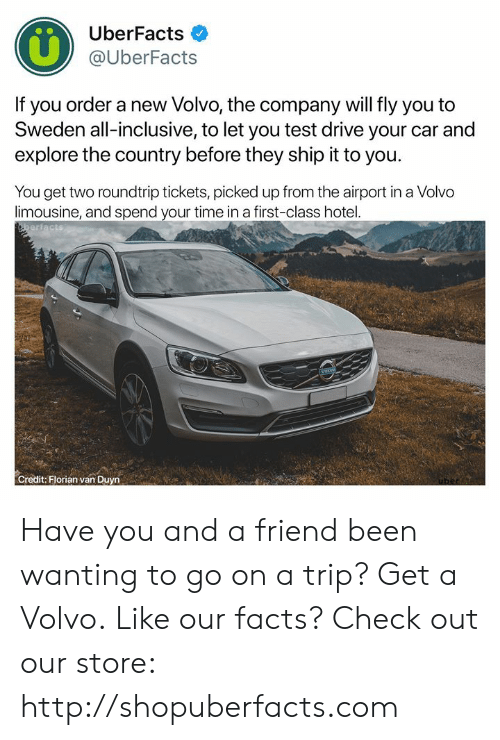 Facts, Memes, and Drive: UberFacts  @UberFacts  If you order a new Volvo, the company will fly you to  Sweden all-inclusive, to let you test drive your car and  explore the country before they ship it to you  You get two roundtrip tickets, picked up from the airport in a Volvo  limousine, and spend your time in a first-class hotel.  Credit: Florian van Duyn Have you and a friend been wanting to go on a trip? Get a Volvo.  Like our facts? Check out our store: http://shopuberfacts.com