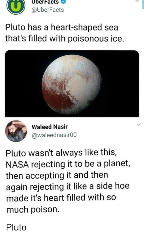 Hoe, Nasa, and Heart: UberFacts  @UberFacts  Pluto has a heart-shaped sea  that's filled with poisonous ice.  Waleed Nasir  @waleednasir00  Pluto wasn't always like this,  NASA rejecting it to be a planet,  then accepting it and then  again rejecting it like a side hoe  made it's heart filled with so  much poison Pluto