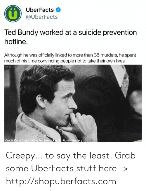 Creepy, Memes, and Ted: UberFacts  @UberFacts  Ted Bundy worked at a suicide prevention  hotline.  Although he was officially linked to more than 36 murders, he spent  much of his time convincing people not to take their own lives.  uber  Credit: Donn Dughi/ Stat  Florida Memory Creepy... to say the least.  Grab some UberFacts stuff here -> http://shopuberfacts.com