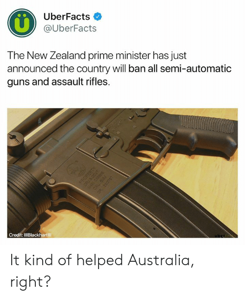 prime minister: UberFacts  @UberFacts  The New Zealand prime minister has just  announced the country will ban all semi-automatic  guns and assault rifles.  Credit: IlIBlackhartill It kind of helped Australia, right?