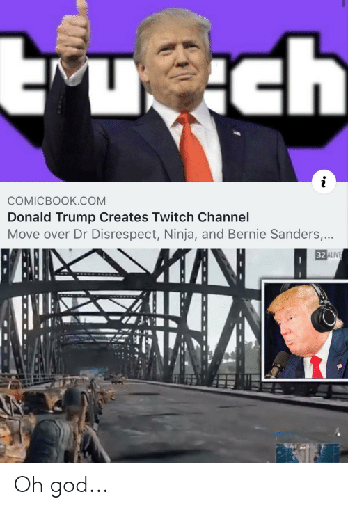 Alive, Bernie Sanders, and Donald Trump: uch  COMICBOOK.COM  Donald Trump Creates Twitch Channel  Move over Dr Disrespect, Ninja, and Bernie Sanders,...  32 ALIVE Oh god...