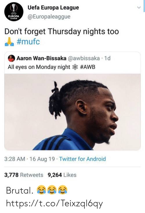 Android, Soccer, and Twitter: Uefa Europa League  @Europaleaggue  EUROPA  LEAGUE  Don't forget Thursday nights too  #mufc  Aaron Wan-Bissaka @awbissaka 1d  All eyes on Monday night  #AWB  3:28 AM 16 Aug 19 Twitter for Android  3,778 Retweets 9,264 Likes Brutal. 😂😂😂 https://t.co/Teixzql6qy