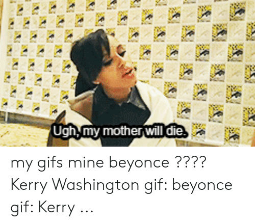 beyonce gif: Ugh,my mother will die my gifs mine beyonce ???? Kerry Washington gif: beyonce gif: Kerry ...
