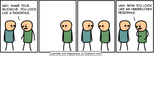 Pedophillic: UGH. SHAVE YOUR  MUSTACHE. YOU LOOK  LIKE A PEDOPHILE.  Cyanide and Happiness O Explosm.net  UGH. NOW YOU LOOK  LIKE AN UNDERCOVER  PEDOPHILE.
