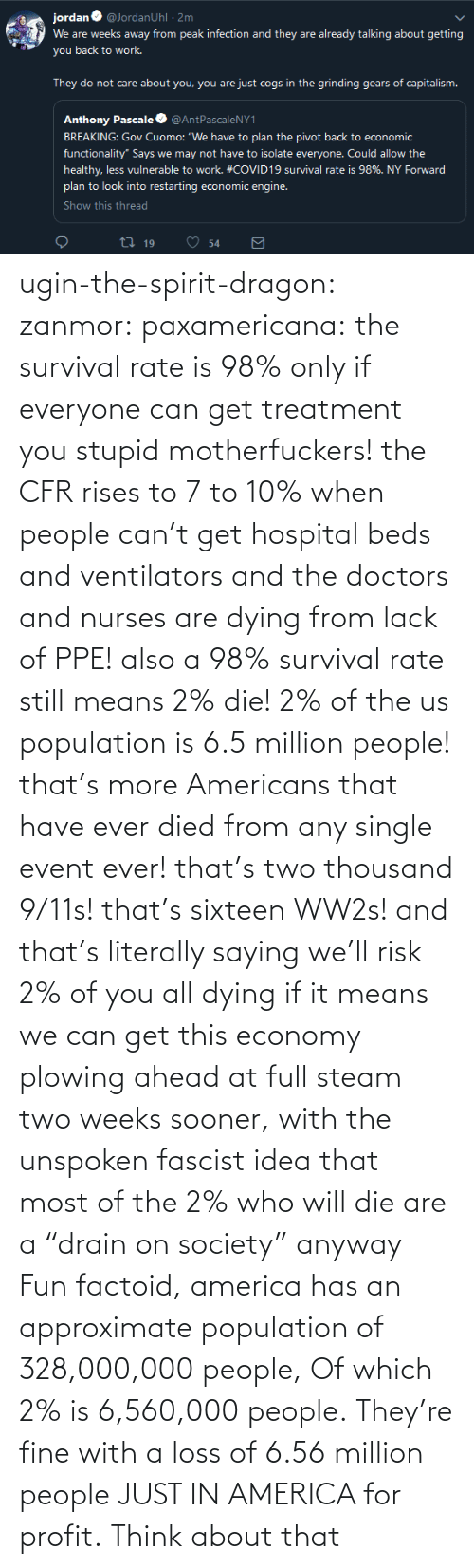 "lack: ugin-the-spirit-dragon: zanmor:   paxamericana:  the survival rate is 98% only if everyone can get treatment you stupid motherfuckers! the CFR rises to 7 to 10% when people can't get hospital beds and ventilators and the doctors and nurses are dying from lack of PPE!  also a 98% survival rate still means 2% die! 2% of the us population is 6.5 million people! that's more Americans that have ever died from any single event ever! that's two thousand 9/11s! that's sixteen WW2s!  and that's literally saying we'll risk 2% of you all dying if it means we can get this economy plowing ahead at full steam two weeks sooner, with the unspoken fascist idea that most of the 2% who will die are a ""drain on society"" anyway    Fun factoid, america has an approximate population of 328,000,000 people,  Of which 2% is 6,560,000 people. They're fine with a loss of 6.56 million people JUST IN AMERICA for profit. Think about that"