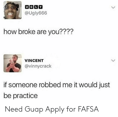 FAFSA: @Ugly666  how broke are you????  VINCENT  @vinnycrack  if someone robbed me it would just  be practice Need Guap Apply for FAFSA
