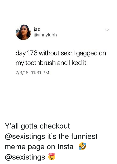 gagged: @uhnyluhh  day 176 without sex: I gagged on  my toothbrush and liked it  7/3/18, 11:31 PM Y'all gotta checkout @sexistings it's the funniest meme page on Insta! 🤣 @sexistings 🤯