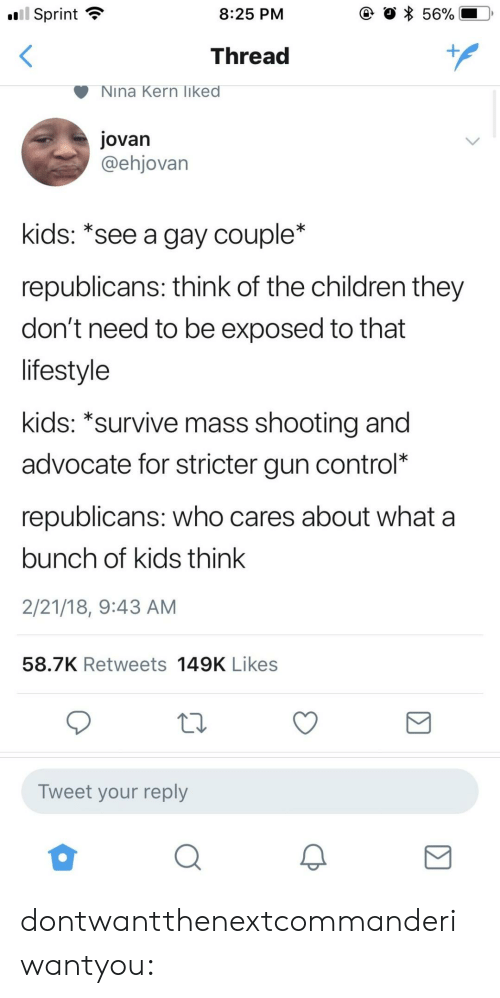 Sprint: .ui  l Sprint  8:25 PM  Thread  Nina Kern liked  jovan  @ehjovan  kids: *see a gay couple*  republicans: think of the children they  don't need to be exposed to that  lifestyle  kids: *survive mass shootina and  advocate for stricter gun control*  republicans: who cares about what a  bunch of kids think  2/21/18, 9:43 AM  58.7K Retweets 149K Likes  Tweet your reply dontwantthenextcommanderiwantyou: