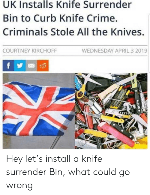 Wednesday: UK Installs Knife Surrender  Bin to Curb Knife Crime.  Criminals Stole All the Knives.  WEDNESDAY APRIL 3 2019  COURTNEY KIRCHOFF  f Hey let's install a knife surrender Bin, what could go wrong