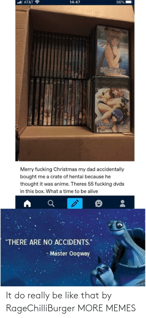 """anime: ul AT&T ?  96%  14:47  NIGHT SHIFT NURSES  Momin  Merry fucking Christmas my dad accidentally  bought me a crate of hentai because he  thought it was anime. Theres 55 fucking dvds  in this box. What a time to be alive  """"THERE ARE NO ACCIDENTS.""""  Master Oogway It do really be like that by RageChilliBurger MORE MEMES"""