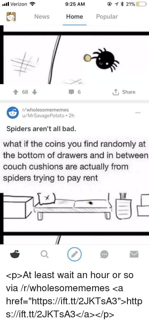 "drawers: .ul Verizon  9:25 AM  News  Home Popular  T 68  1 6  , Share  1/wholesomememes  u/MrSavagePotato.2h  Spiders aren't all bad.  what if the coins you find randomly at  the bottom of drawers and in between  couch cushions are actually from  spiders trying to pay rent <p>At least wait an hour or so via /r/wholesomememes <a href=""https://ift.tt/2JKTsA3"">https://ift.tt/2JKTsA3</a></p>"
