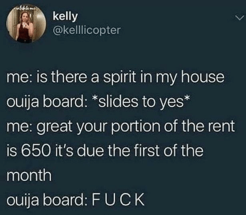 My House, Ouija, and House: ulideto mee  kelly  @kellicopter  me: is there a spirit in my house  ouija board: *slides to yes*  me: great your portion of the rent  is 650 it's due the first of the  month  ouija board: F UCK