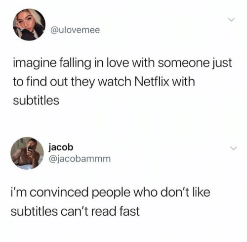 falling: @ulovemee  imagine falling in love with someone just  to find out they watch Netflix with  subtitles  jacob  @jacobammm  i'm convinced people who don't like  subtitles can't read fast