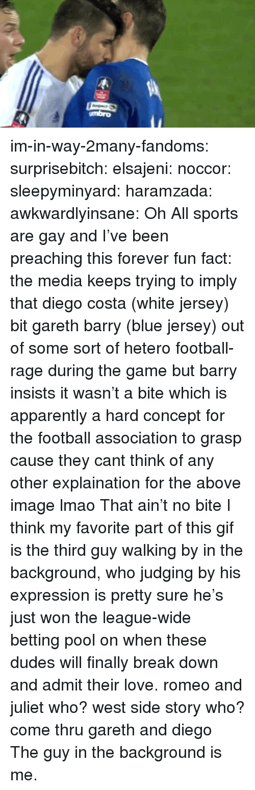 Romeo and Juliet: umbro im-in-way-2many-fandoms:  surprisebitch:  elsajeni:  noccor:  sleepyminyard:  haramzada:  awkwardlyinsane:  Oh  All sports are gay and I've been preaching this forever  fun fact: the media keeps trying to imply that diego costa (white jersey) bit gareth barry (blue jersey)   out of some sort of hetero football-rage during the game but barry insists it wasn't a bite which is apparently a hard concept for the football association to grasp cause they cant think of any other explaination for the above image lmao  That ain't no bite  I think my favorite part of this gif is the third guy walking by in the background, who judging by his expression is pretty sure he's just won the league-wide betting pool on when these dudes will finally break down and admit their love.  romeo and juliet who? west side story who? come thru gareth and diego   The guy in the background is me.