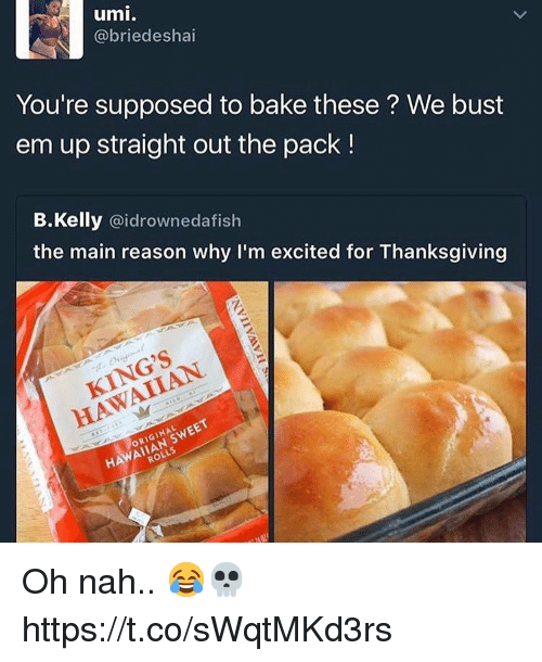 Thanksgiving, Hawaiian, and Reason: umi  @briedeshai  You're supposed to bake these? We bust  em up straight out the pack !  B.Kelly @idrownedafish  the main reason why I'm excited for Thanksgiving  KING'S  HAWAIIAN  ORIGINAL  AIIAN SWEET  ROLLS Oh nah.. 😂💀 https://t.co/sWqtMKd3rs