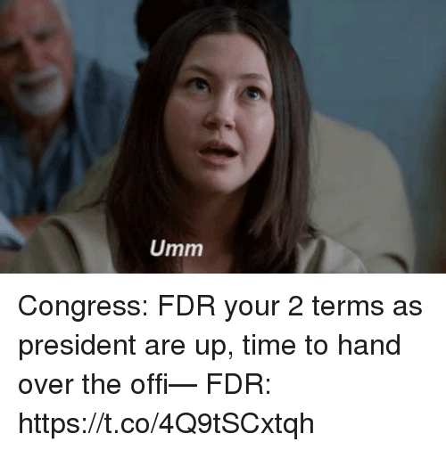 fdr: Umm Congress: FDR your 2 terms as president are up, time to hand over the offi— FDR: https://t.co/4Q9tSCxtqh