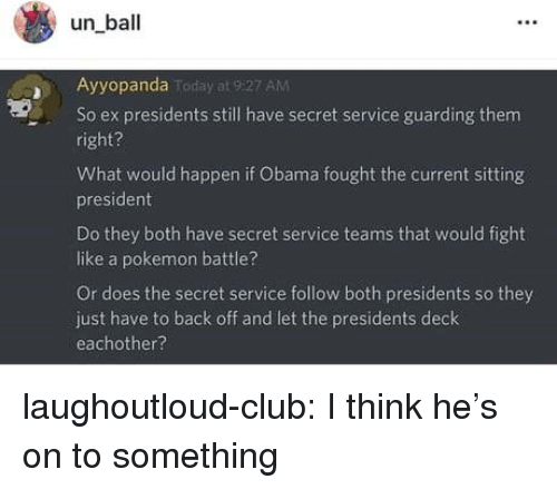 Presidents: un ball  Ayyopanda  AM  So ex presidents still have secret service guarding them  right?  What would happen if Obama fought the current sitting  president  Do they both have secret service teams that would fight  like a pokemon battle?  Or does the secret service follow both presidents so they  just have to back off and let the presidents deck  eachother? laughoutloud-club:  I think he's on to something