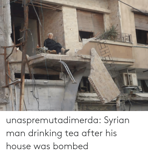 Drinking: unaspremutadimerda: Syrian man drinking tea after his house was bombed