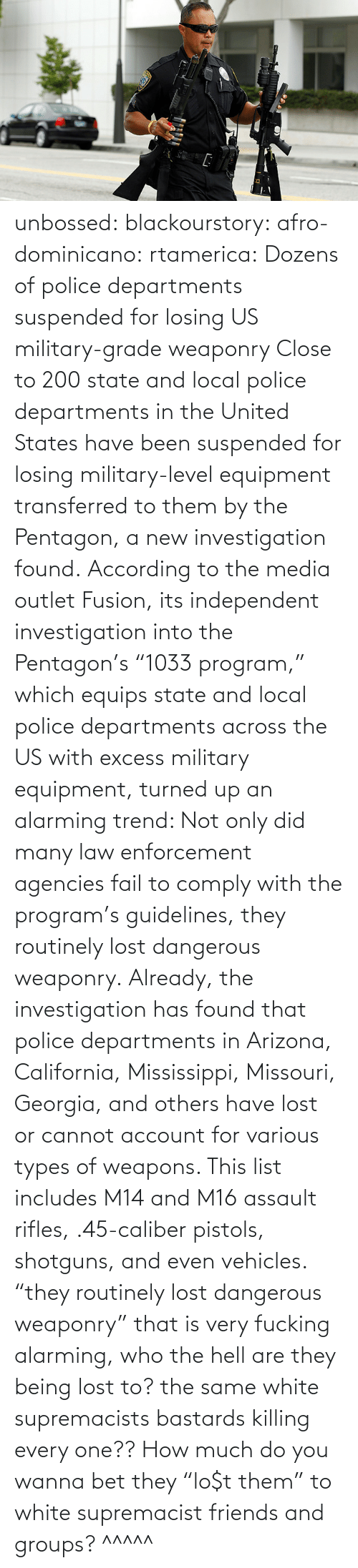 "state: unbossed: blackourstory:  afro-dominicano:  rtamerica:  Dozens of police departments suspended for losing US military-grade weaponry Close to 200 state and local police departments in the United States have been suspended for losing military-level equipment transferred to them by the Pentagon, a new investigation found. According to the media outlet Fusion, its independent investigation into the Pentagon's ""1033 program,"" which equips state and local police departments across the US with excess military equipment, turned up an alarming trend: Not only did many law enforcement agencies fail to comply with the program's guidelines, they routinely lost dangerous weaponry. Already, the investigation has found that police departments in Arizona, California, Mississippi, Missouri, Georgia, and others have lost or cannot account for various types of weapons. This list includes M14 and M16 assault rifles, .45-caliber pistols, shotguns, and even vehicles.  ""they routinely lost dangerous weaponry"" that is very fucking alarming, who the hell are they being lost to? the same white supremacists bastards killing every one??  How much do you wanna bet they ""lo$t them"" to white supremacist friends and groups?   ^^^^^"