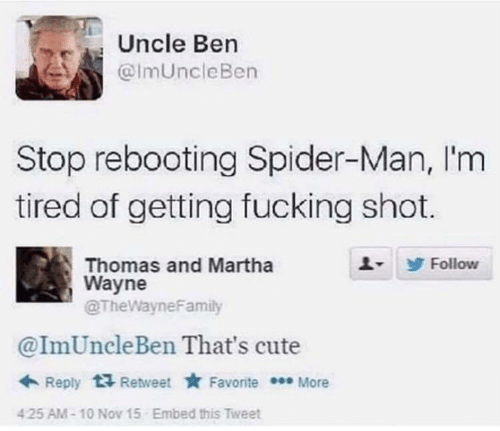 follow: Uncle Ben  @ImUncleBen  Stop rebooting Spider-Man, I'm  tired of getting fucking shot.  Thomas and Martha  Wayne  @TheWayneFamily  Follow  @ImUncleBen That's cute  + Reply  Retweet * Favorite * More  Embed this Tweet  425 AM-10 Nov 15