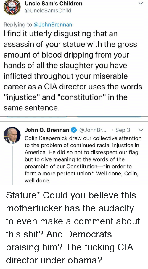 """dripping: Uncle Sam's Children  @UncleSamsChild  1773  Replying to @JohnBrennan  I find it utterly disgusting that an  assassin of your statue with the gros:s  amount of blood dripping from your  nands of all the slaughter you have  inflicted throughout your miserable  career as a CIA director uses the words  """"injustice"""" and """"constitution"""" in the  same Sentence  John O. Brennan @JohnBr..Sep 3 V  Colin Kaepernick drew our collective attention  to the problem of continued racial injustice in  America. He did so not to disrespect our flag  but to give meaning to the words of the  preamble of our Constitution-""""in order to  form a more perfect union."""" Well done, Colin,  well done Stature* Could you believe this motherfucker has the audacity to even make a comment about this shit? And Democrats praising him? The fucking CIA director under obama?"""