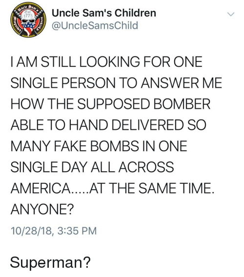 Sams: Uncle Sam's Children  @UncleSamsChild  1775  I AM STILL LOOKING FOR ONE  SINGLE PERSON TO ANSWER ME  HOW THE SUPPOSED BOMBER  ABLE TO HAND DELIVERED SO  MANY FAKE BOMBS IN ONE  SINGLE DAY ALL ACROSS  AMERICA.. .AT THE SAME TIME  ANYONE?  10/28/18, 3:35 PM Superman?