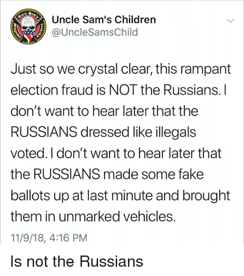 Sams: Uncle Sam's Children  @UncleSamsChild  1775  Just so we crystal clear, this rampant  election fraud is NOT the Russians.l  don't want to hear later that the  RUSSIANS dressed like illegals  voted. I don't want to hear later that  the RUSSIANS made some fake  ballots up at last minute and brought  them in unmarked vehicles  11/9/18, 4:16 PM Is not the Russians