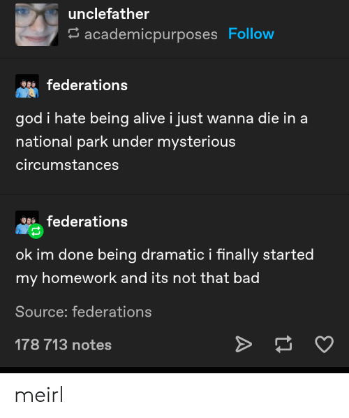 Alive, Bad, and God: unclefather  academicpurposes Follow  federations  god i hate being alive i just wanna die in a  national park under mysterious  circumstances  federations  ok im done being dramatic i finally started  my homework and its not that bad  Source: federations  178 713 notes meirl