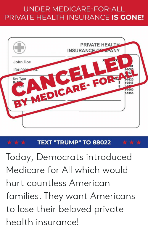 "Doe, American, and Health Insurance: UNDER MEDICARE-FOR-ALL  PRIVATE HEALTH INSURANCE IS GONE!  PRIVATE HEALT  INSURANCEMIPANY  CANCELLED  BY MEDICARE- FOR-ALL  John Doe  Svc Type  0820  0900  -S155  ☆☆☆  TEXT ""TRUMP"" TO 88022  ☆☆☆ Today, Democrats introduced Medicare for All which would hurt countless American families. They want Americans to lose their beloved private health insurance!"