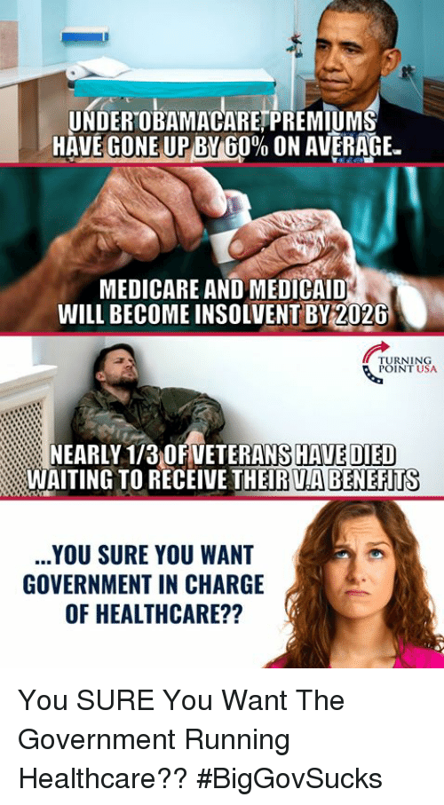 """Medicare: UNDEROBAMACARETPREMIUM  HAVEGONEUPBY 60% ON AVERAGE.""""  MEDICARE AND MEDICAID  WILL BECOME INSOLVENT BY2026  TURNING  POINT USA  NEARLY 1/3 OFVETERANS HAVE DIED  WAITING TO RECEIVE THEIR UA BENEFITS  YOU SURE YOU WANT  GOVERNMENT IN CHARGE  OF HEALTHCARE?? You SURE You Want The Government Running Healthcare?? #BigGovSucks"""