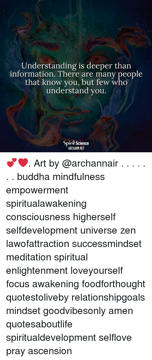 Memes, Buddha, and Focus: Understanding is deeper than  information. There are many people  that know you, but few who  understand you  Spirit Science  ARCHANN NET 💕❤️. Art by @archannair . . . . . . . buddha mindfulness empowerment spiritualawakening consciousness higherself selfdevelopment universe zen lawofattraction successmindset meditation spiritual enlightenment loveyourself focus awakening foodforthought quotestoliveby relationshipgoals mindset goodvibesonly amen quotesaboutlife spiritualdevelopment selflove pray ascension