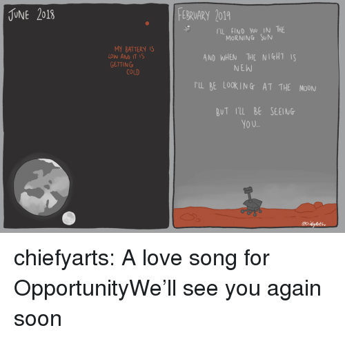 Love, Soon..., and Target: UNE 2018  EBRUARY 2019  TIL FIND You IN THE  MORNING SUN  MY BATTERY IS  LOW AND IT IS  GETTING  AND WHEN THE NIGHTS  NEW  COLD  rL BE LOOKING AT THE MOON  BuT rl BE SEEING  YO U.. chiefyarts:  A love song for OpportunityWe'll see you again soon