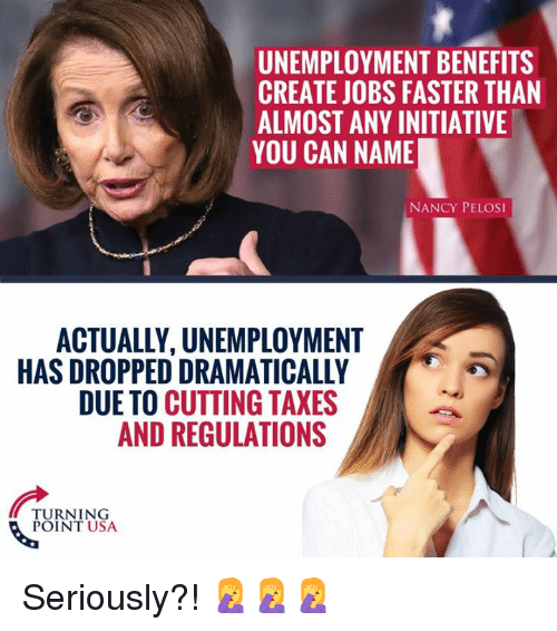 Nancy Pelosi: UNEMPLOYMENT BENEFITS  CREATE JOBS FASTER THAN  ALMOST ANY INITIATIVE  YOU CAN NAME  NANCY PELOSI  ACTUALLY, UNEMPLOYMENT  HAS DROPPED DRAMATICALLY  DUE TO CUTTING TAXES  AND REGULATIONS  TURNING  POINT USA Seriously?! 🤦♀️🤦♀️🤦♀️