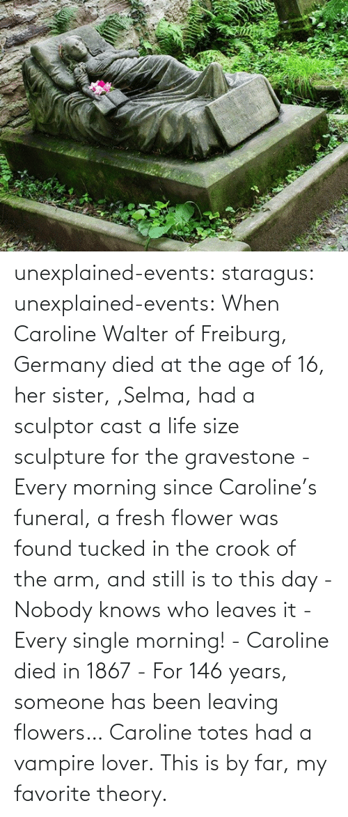 someone: unexplained-events:  staragus:  unexplained-events:  When Caroline Walter of Freiburg, Germany died at the age of 16, her sister, ,Selma, had a sculptor cast a life size sculpture for the gravestone - Every morning since Caroline's funeral, a fresh flower was found tucked in the crook of the arm, and still is to this day - Nobody knows who leaves it - Every single morning! - Caroline died in 1867 - For 146 years, someone has been leaving flowers…  Caroline totes had a vampire lover.  This is by far, my favorite theory.