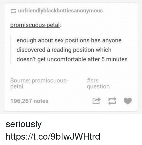 Sex, Sex Positions, and Source: unfriendlyblackhottiesanonymous  promiscuous-petal:  enough about sex positions has anyone  discovered a reading position which  doesn't get uncomfortable after 5 minutes  Source: promiscuous-  petal  #srs  question  196,267 notes seriously https://t.co/9bIwJWHtrd
