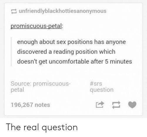 Sex, The Real, and Sex Positions: unfriendlyblackhottiesanonymous  promiscuous-petal:  enough about sex positions has anyone  discovered a reading position which  doesn't get uncomfortable after 5 minutes  Source: promiscuous-  petal  #srs  question  196,267 notes The real question
