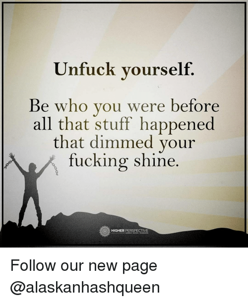 Unfuckable: Unfuck yourself.  Be who you were before  all that stuff happened  that dimmed your  fucking shine.  HIGHER  PERSPECTIVE Follow our new page @alaskanhashqueen