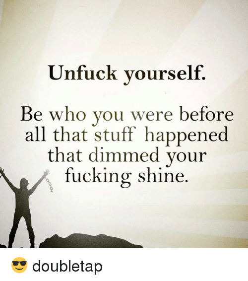 Unfuckable: Unfuck yourself  Be who you were before  all that stuff happened  that dimmed your  fucking shine 😎 doubletap