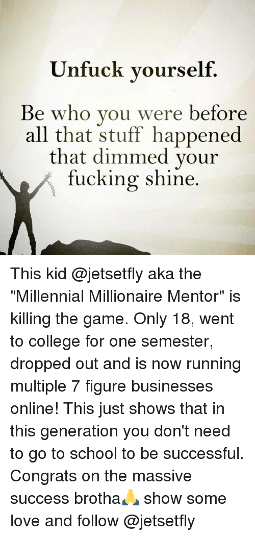 """Unfuckable: Unfuck yourself  Be who you were before  all that stuff happened  that dimmed your  fucking shine This kid @jetsetfly aka the """"Millennial Millionaire Mentor"""" is killing the game. Only 18, went to college for one semester, dropped out and is now running multiple 7 figure businesses online! This just shows that in this generation you don't need to go to school to be successful. Congrats on the massive success brotha🙏 show some love and follow @jetsetfly"""