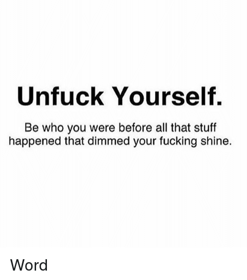 Unfuckable: Unfuck Yourself.  Be who you were before all that stuff  happened that dimmed your fucking shine. Word