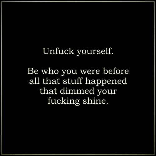 Unfuckable: Unfuck yourself  Be who you were before  all that stuff happened  that dimmed your  fucking shine.
