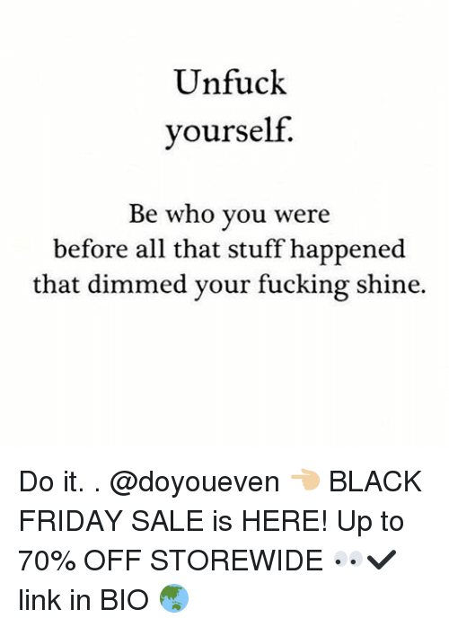 Unfuckable: Unfuck  yourself.  Be who you were  before all that stuff happened  that dimmed your fucking shine. Do it. . @doyoueven 👈🏼 BLACK FRIDAY SALE is HERE! Up to 70% OFF STOREWIDE 👀✔️ link in BIO 🌏