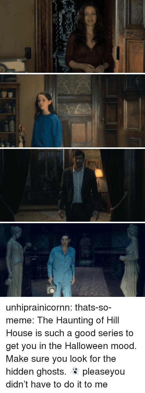 Halloween, Meme, and Mood: unhiprainicornn:  thats-so-meme:  The Haunting of Hill House is such a good series to get you in the Halloween mood. Make sure you look for the hidden ghosts.👻  pleaseyou didn't have to do it to me