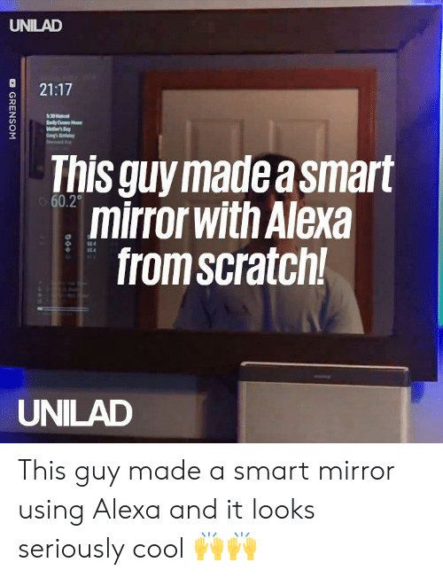 Dank, Cool, and Mirror: UNILAD  021:17  This guy madea smart  mirror with Alexa  from scratch  60.2  124  54  UNILAD This guy made a smart mirror using Alexa and it looks seriously cool 🙌🙌