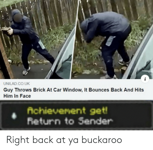 Back, Car, and Return to Sender: UNILAD.CO.UK  Guy Throws Brick At Car Window, It Bounces Back And Hits  Him In Face  Achievenent get!  Return to Sender Right back at ya buckaroo