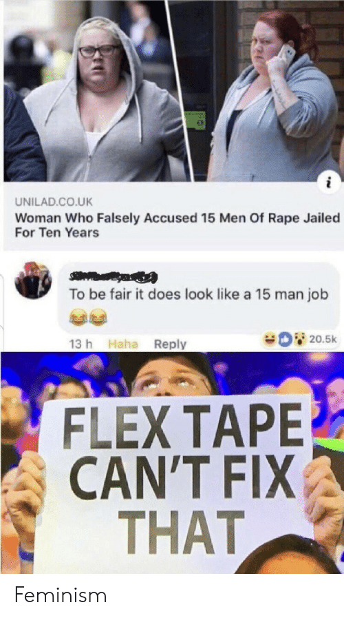 Rape: UNILAD.CO.UK  Woman Who Falsely Accused 15 Men Of Rape Jailed  For Ten Years  To be fair it does look like a 15 man job  20.5k  13 h Haha Reply  FLEX TAPE  CAN'T FIX  THAT Feminism