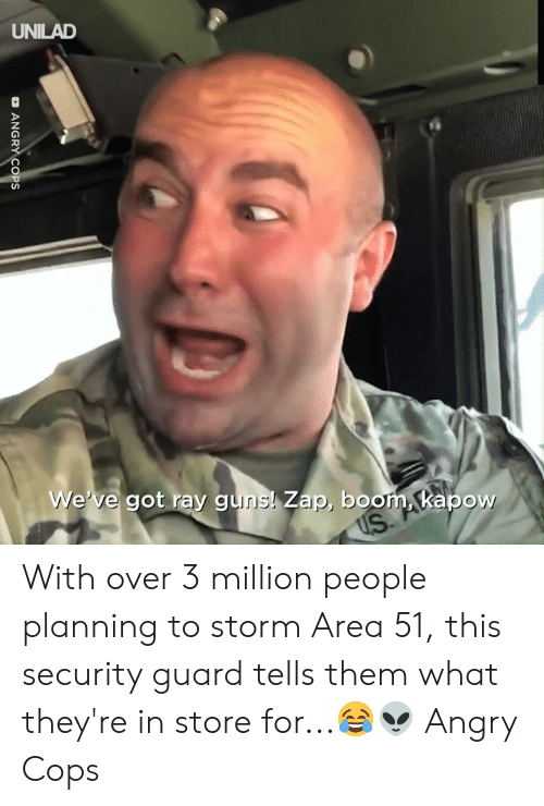 Dank, Guns, and Angry: UNILAD  We've got ray guns! Zap, boom, kapow  US  OANGRY COPS With over 3 million people planning to storm Area 51, this security guard tells them what they're in store for...😂👽  Angry Cops